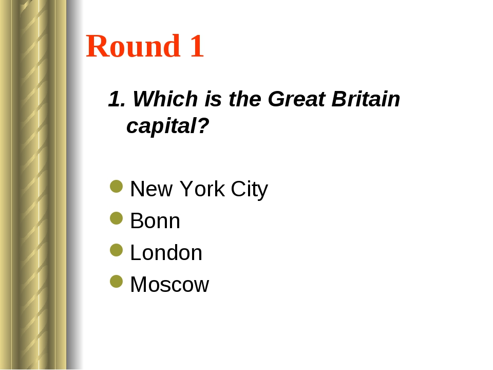 Round 1 1. Which is the Great Britain capital? New York City Bonn London Moscow