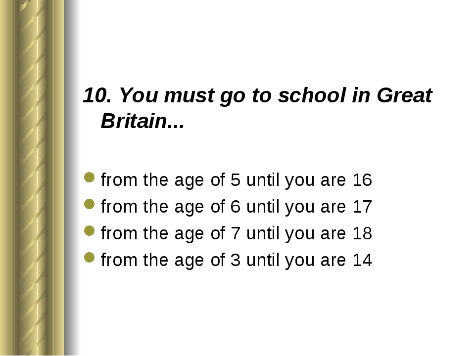 10. You must go to school in Great Britain... from the age of 5 until you are...