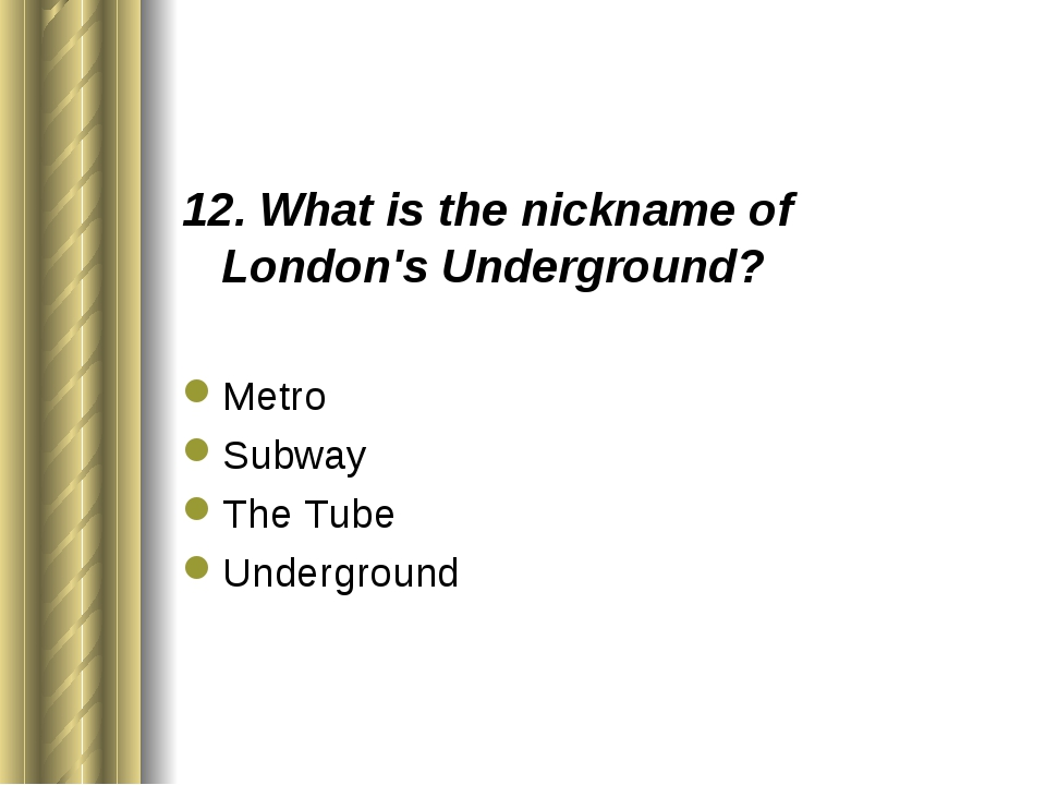 12. What is the nickname of London's Underground? Metro Subway The Tube Under...
