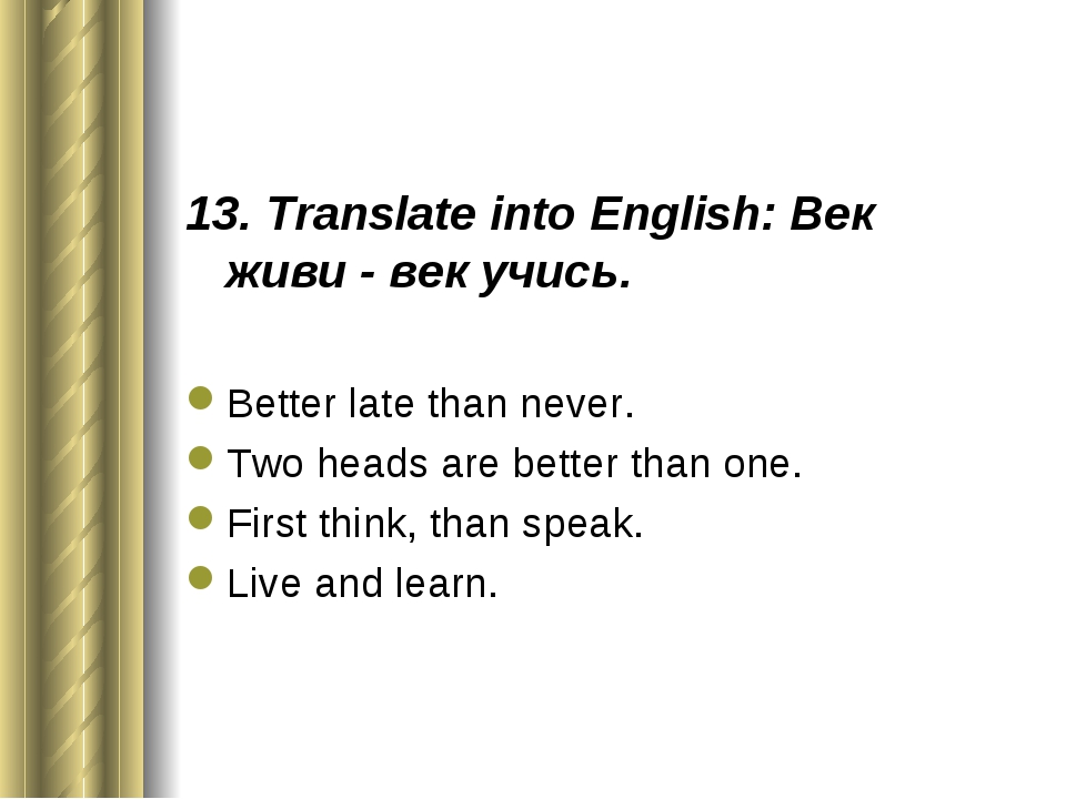 13. Translate into English: Век живи - век учись. Better late than never. Two...