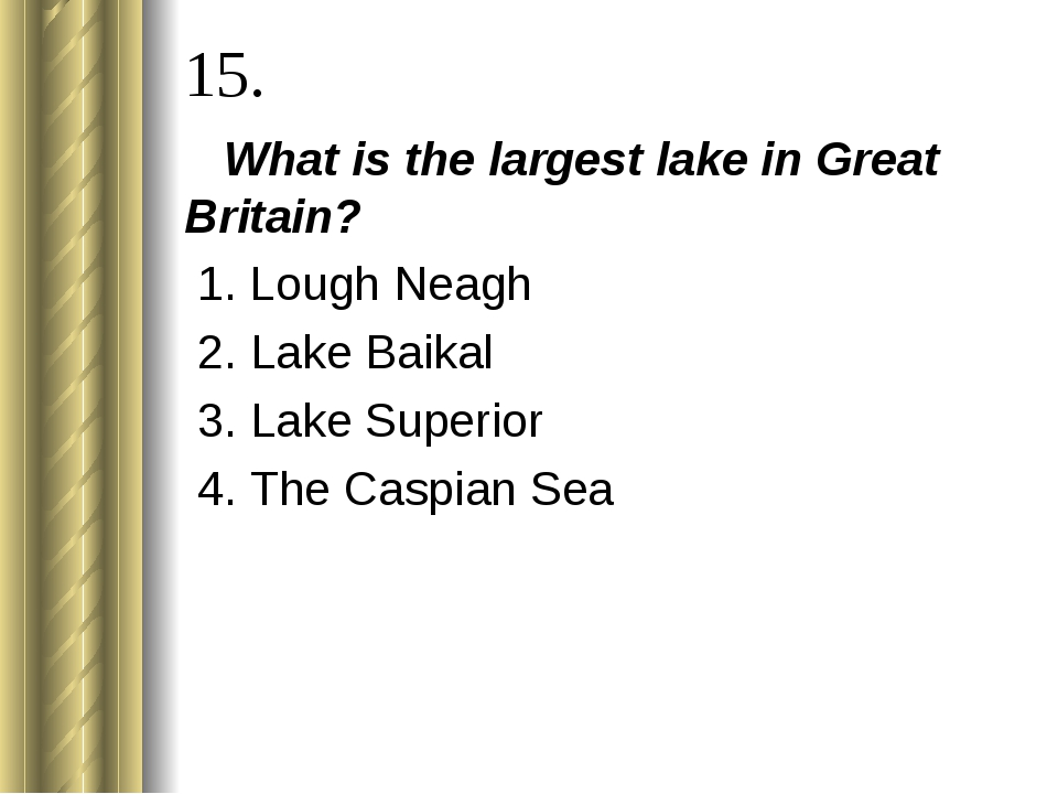 15. What is the largest lake in Great Britain? 1. Lough Neagh 2. Lake Baikal...