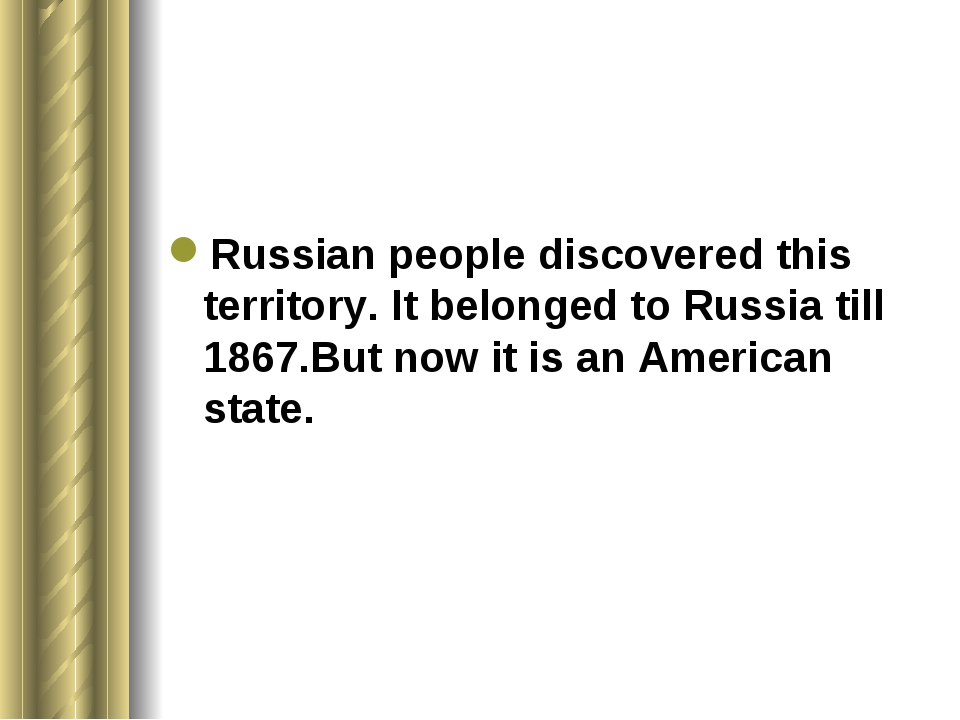 Russian people discovered this territory. It belonged to Russia till 1867.Bu...