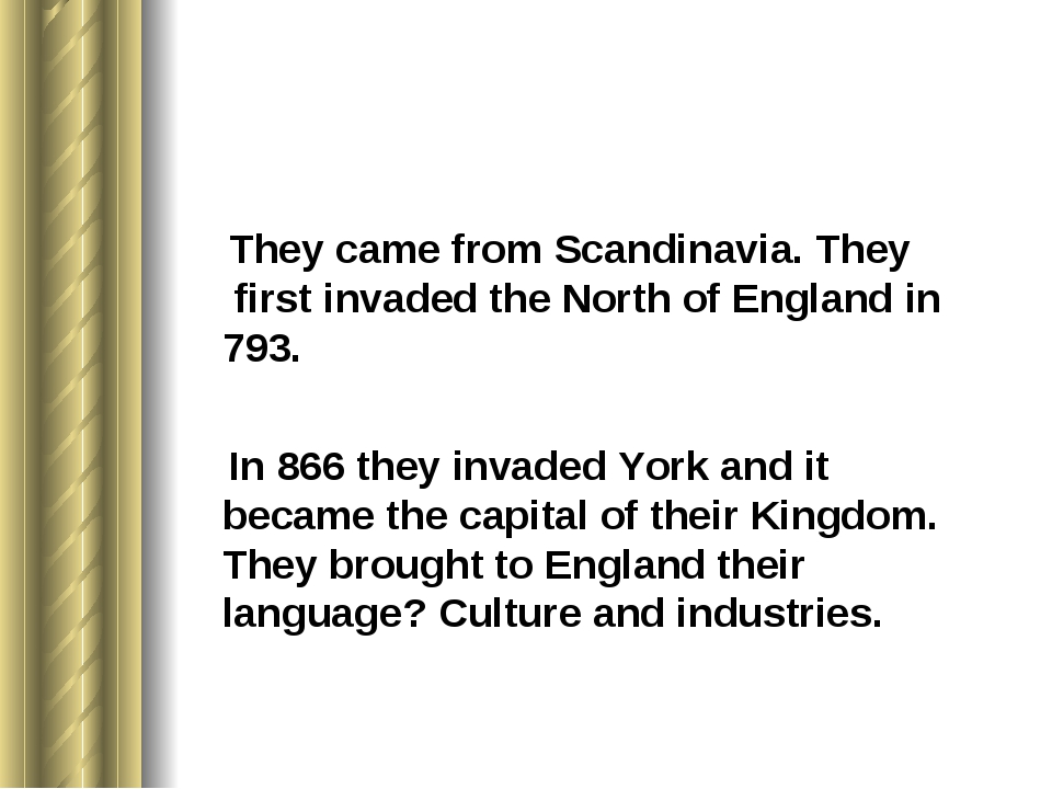 They came from Scandinavia. They first invaded the North of England in 793....