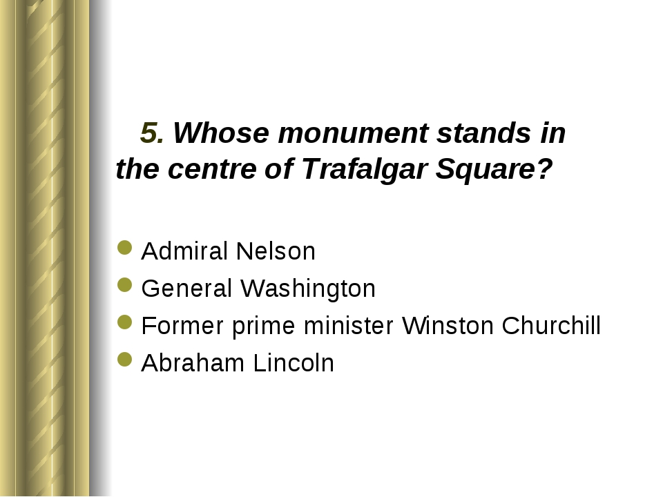 5. Whose monument stands in the centre of Trafalgar Square? Admiral Nelson G...