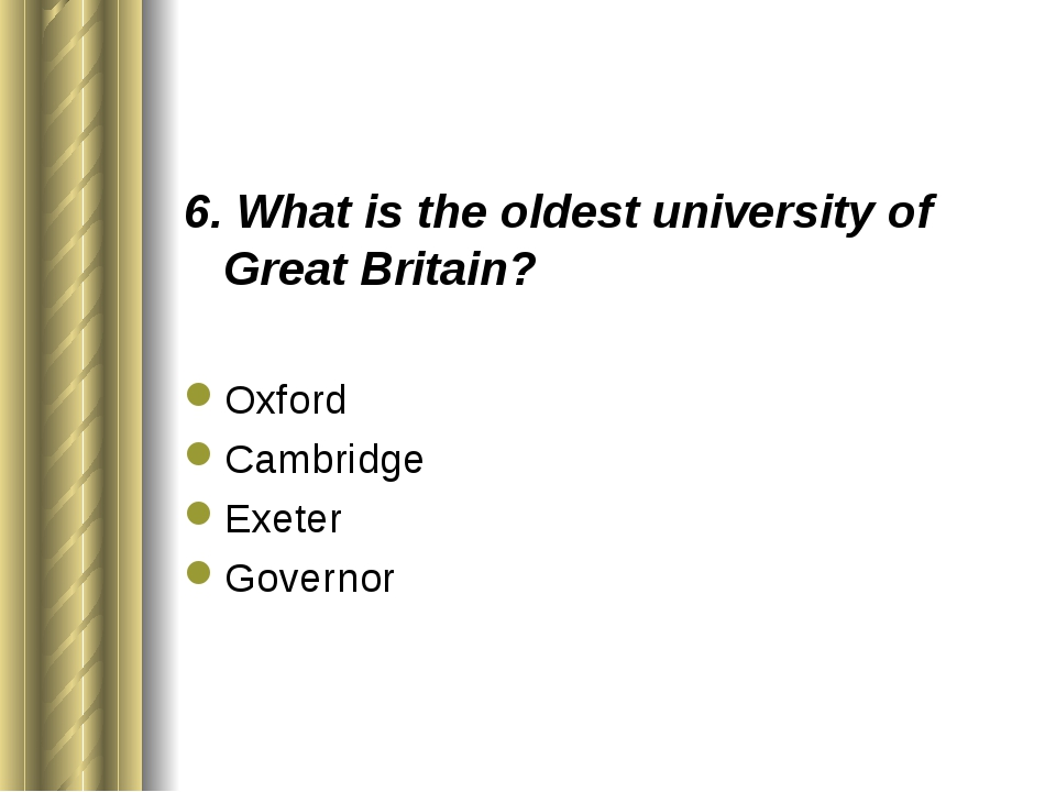 6. What is the oldest university of Great Britain? Oxford Cambridge Exeter Go...