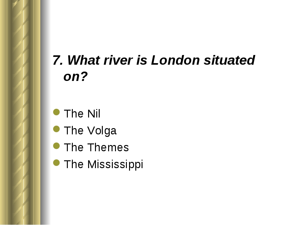 7. What river is London situated on? The Nil The Volga The Themes The Mississ...