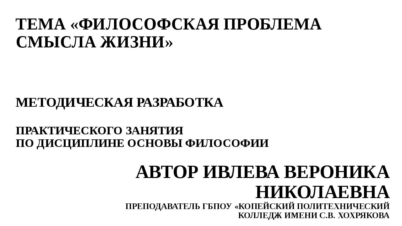 ТЕМА «ФИЛОСОФСКАЯ ПРОБЛЕМА СМЫСЛА ЖИЗНИ» МЕТОДИЧЕСКАЯ РАЗРАБОТКА ПРАКТИЧЕСКОГ...