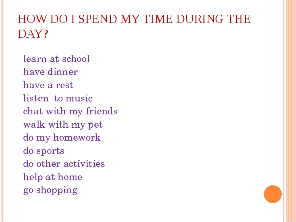 HOW DO I SPEND MY TIME DURING THE DAY? learn at school have dinner have a res...