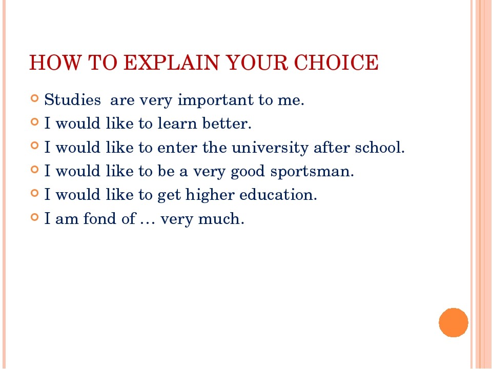 HOW TO EXPLAIN YOUR CHOICE Studies are very important to me. I would like to...