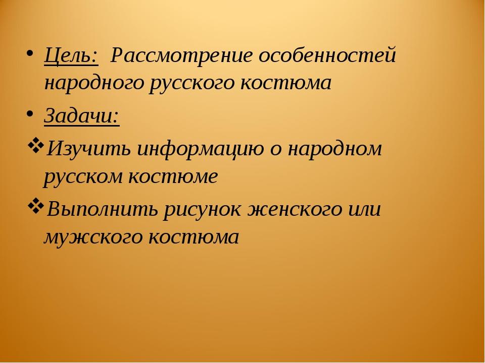 Цель: Рассмотрение особенностей народного русского костюма Задачи: Изучить ин...