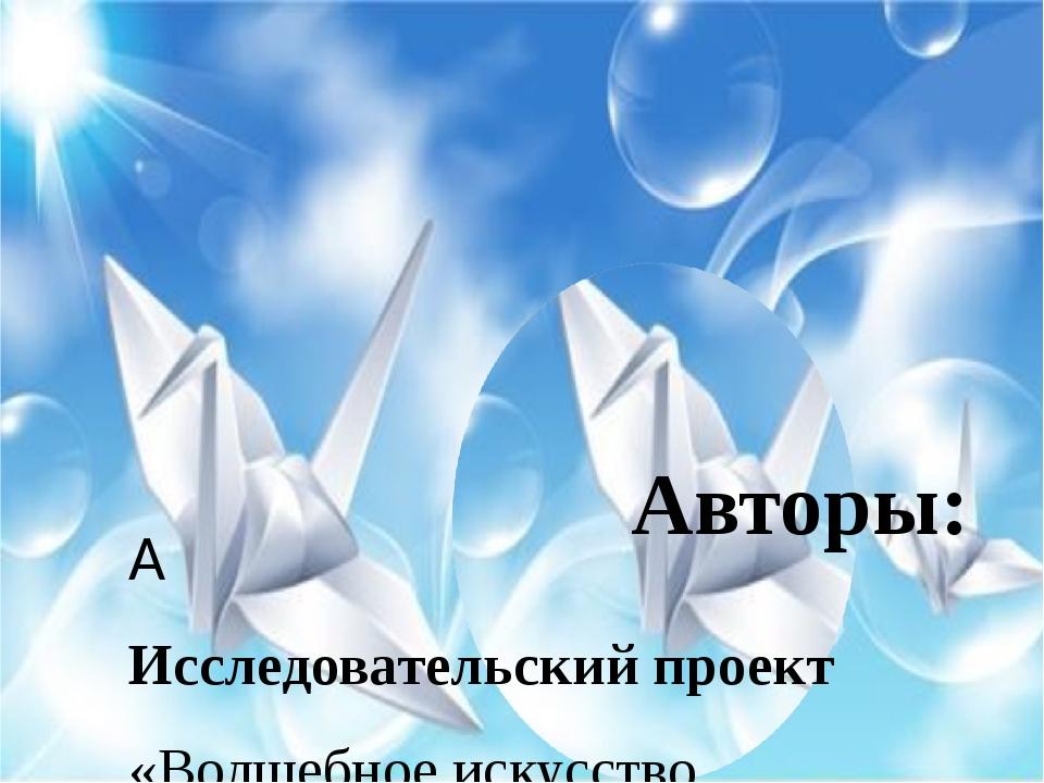 Исследовательский проект  «Волшебное искусство оригами» Авторы: Колбасник...
