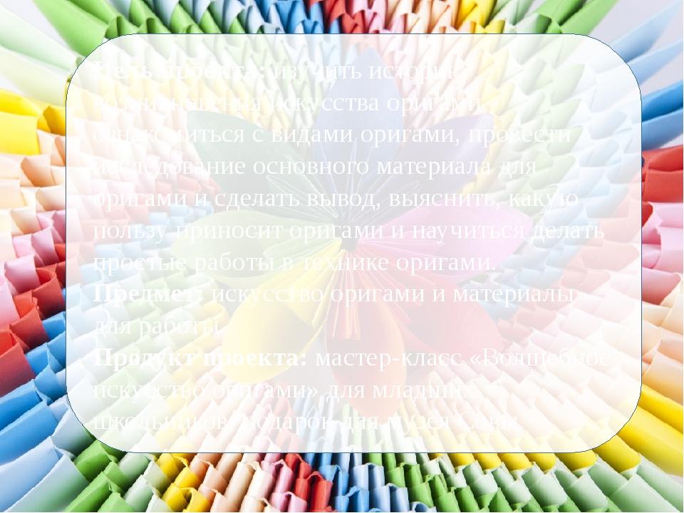 Цель проекта: изучить историю возникновения искусства оригами, ознакомиться с...