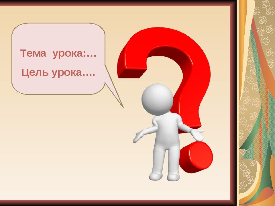 Тема урока:… Цель урока….