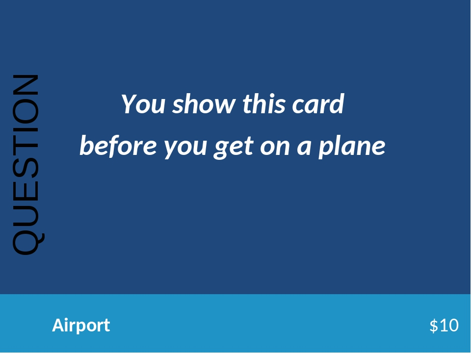QUESTION Airport$10 You show this card before you get on a plane