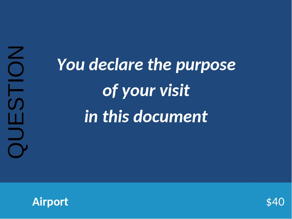 QUESTION Airport$40 You declare the purpose of your visit in this do...