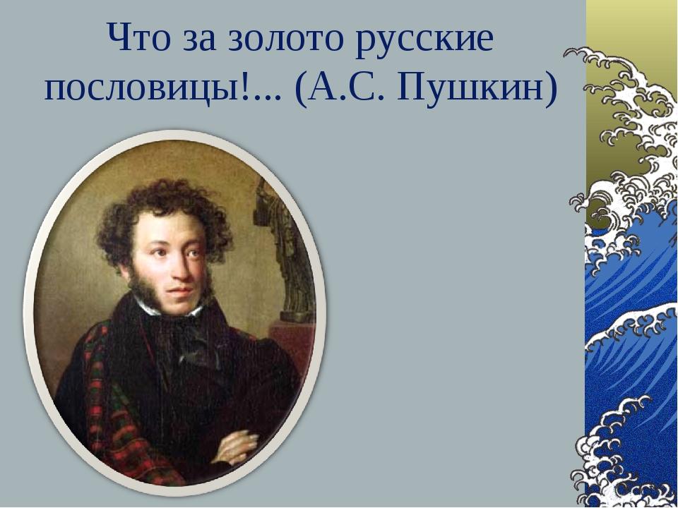 Что за золото русские пословицы!... (А.С. Пушкин)