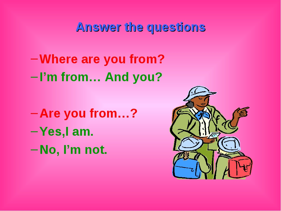 Answer the questions Where are you from? I'm from… And you? Are you from…? Ye...