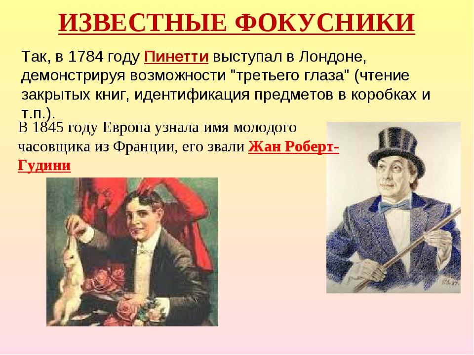 ИЗВЕСТНЫЕ ФОКУСНИКИ Так, в 1784 году Пинетти выступал в Лондоне, демонстрируя...