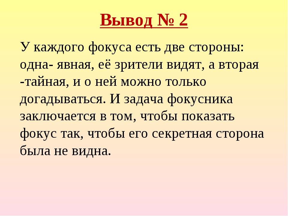 Вывод № 2 У каждого фокуса есть две стороны: одна- явная, её зрители видят, а...