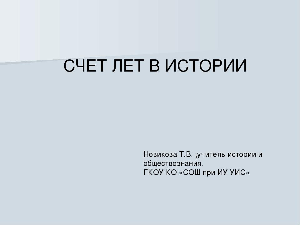 СЧЕТ ЛЕТ В ИСТОРИИ Новикова Т.В. ,учитель истории и обществознания. ГКОУ КО «...