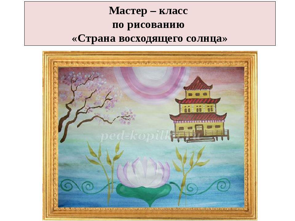 Мастер – класс по рисованию «Страна восходящего солнца»