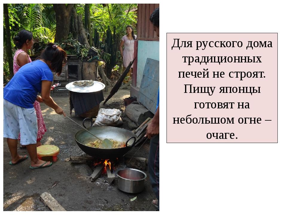 Для русского дома традиционных печей не строят. Пищу японцы готовят на неболь...
