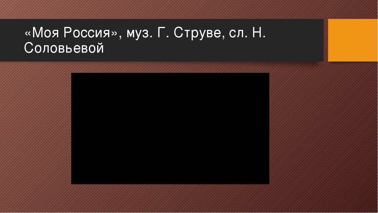 «Моя Россия», муз. Г. Струве, сл. Н. Соловьевой