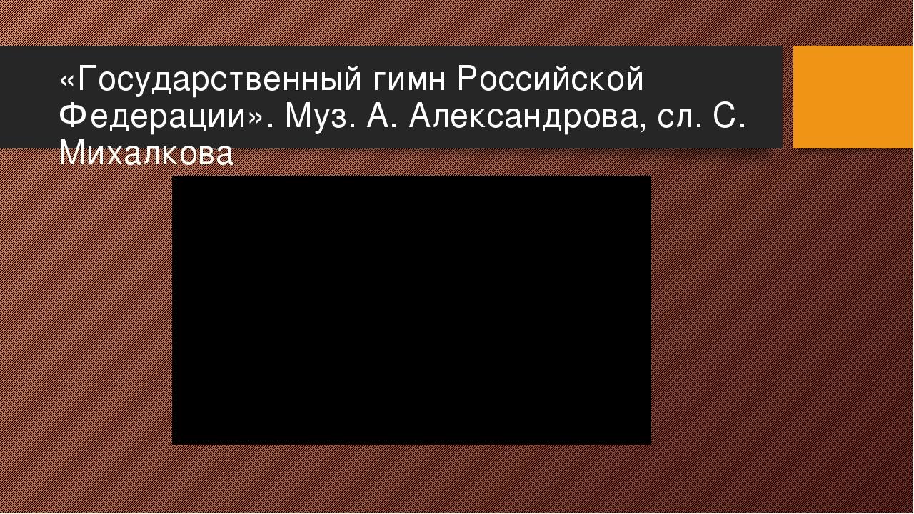 «Государственный гимн Российской Федерации». Муз. А. Александрова, сл. С. Мих...