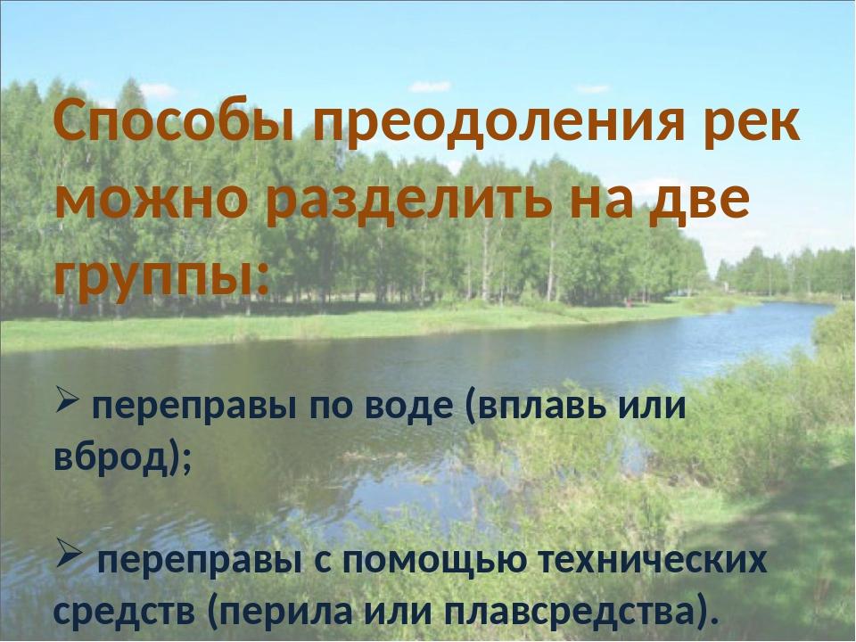 Способы преодоления рек можно разделить на две группы: переправы по воде (впл...