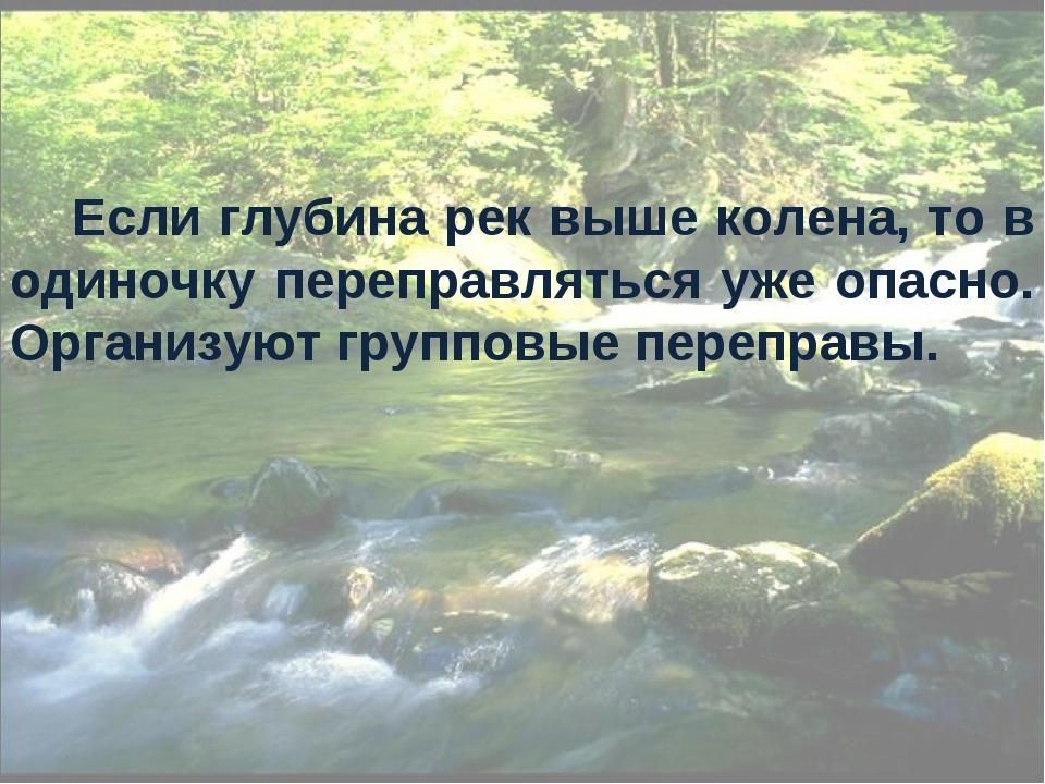 Если глубина рек выше колена, то в одиночку переправляться уже опасно. Органи...