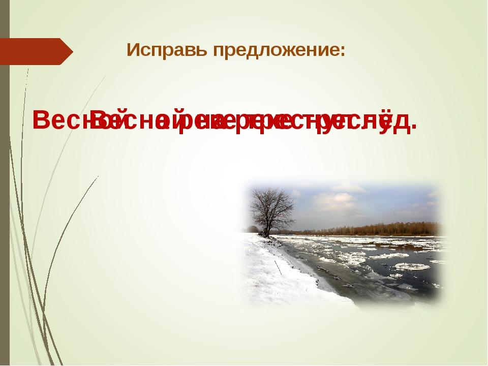 Исправь предложение: Весной на реке треснул. Весной на реке треснул лёд.