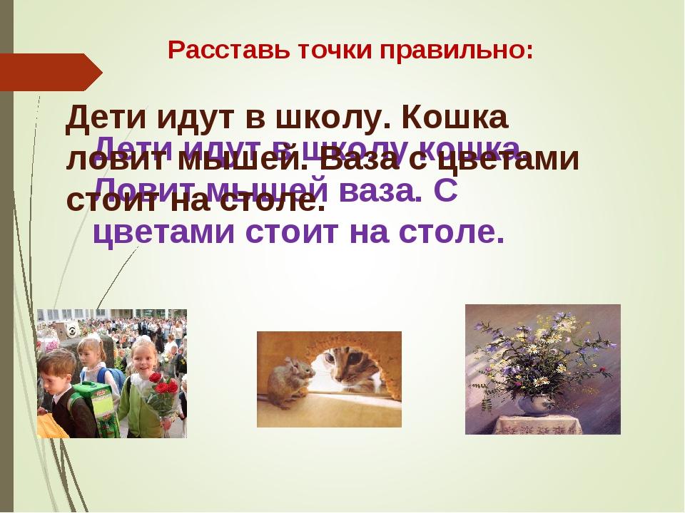 Расставь точки правильно: Дети идут в школу кошка. Ловит мышей ваза. С цветам...