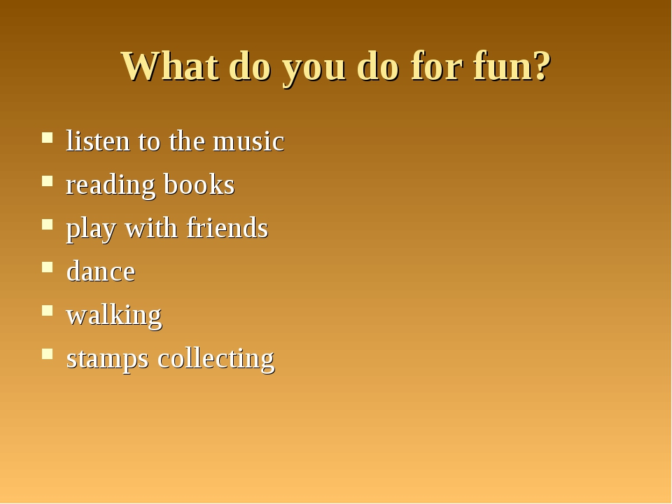 What do you do for fun? listen to the music reading books play with friends d...