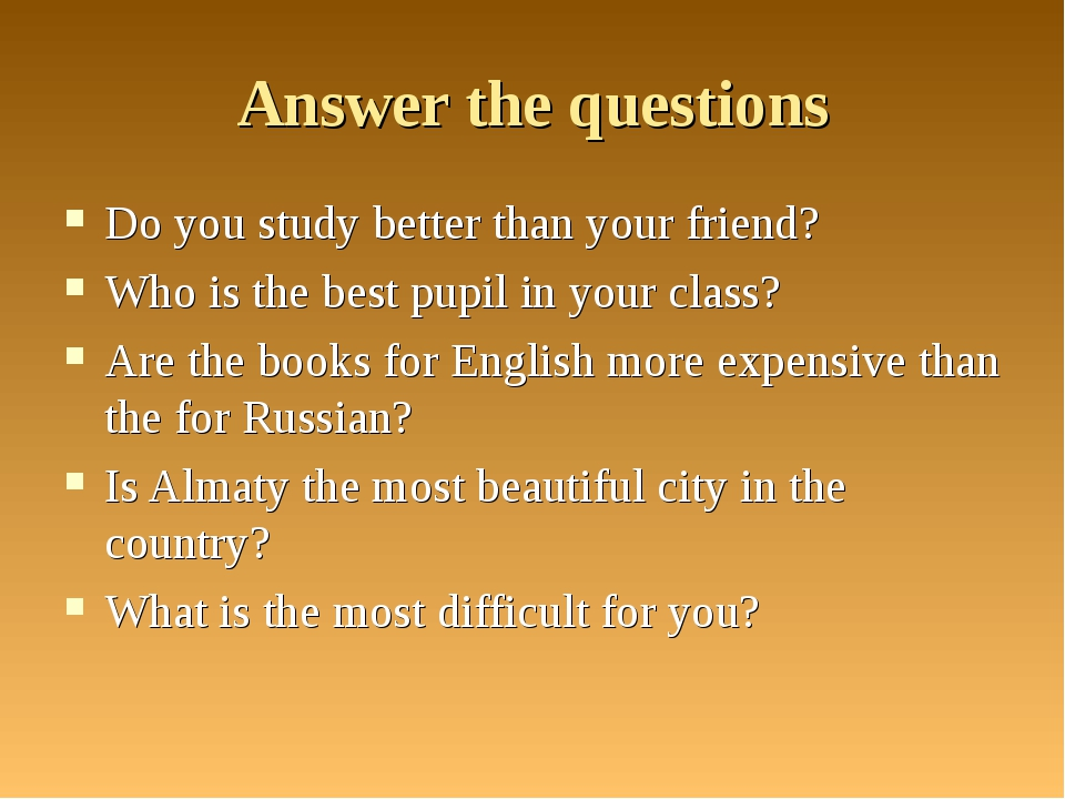 Answer the questions Do you study better than your friend? Who is the best pu...