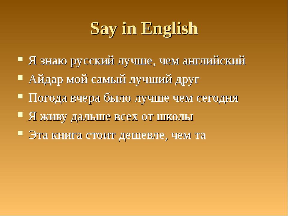 Say in English Я знаю русский лучше, чем английский Айдар мой самый лучший др...