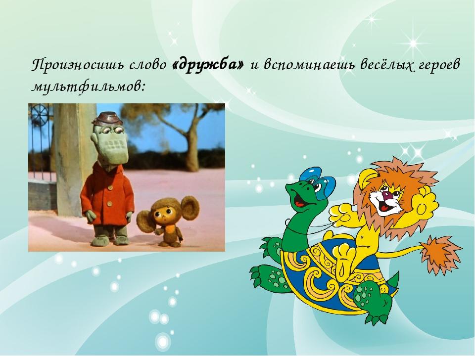 Произносишь слово «дружба» и вспоминаешь весёлых героев мультфильмов: