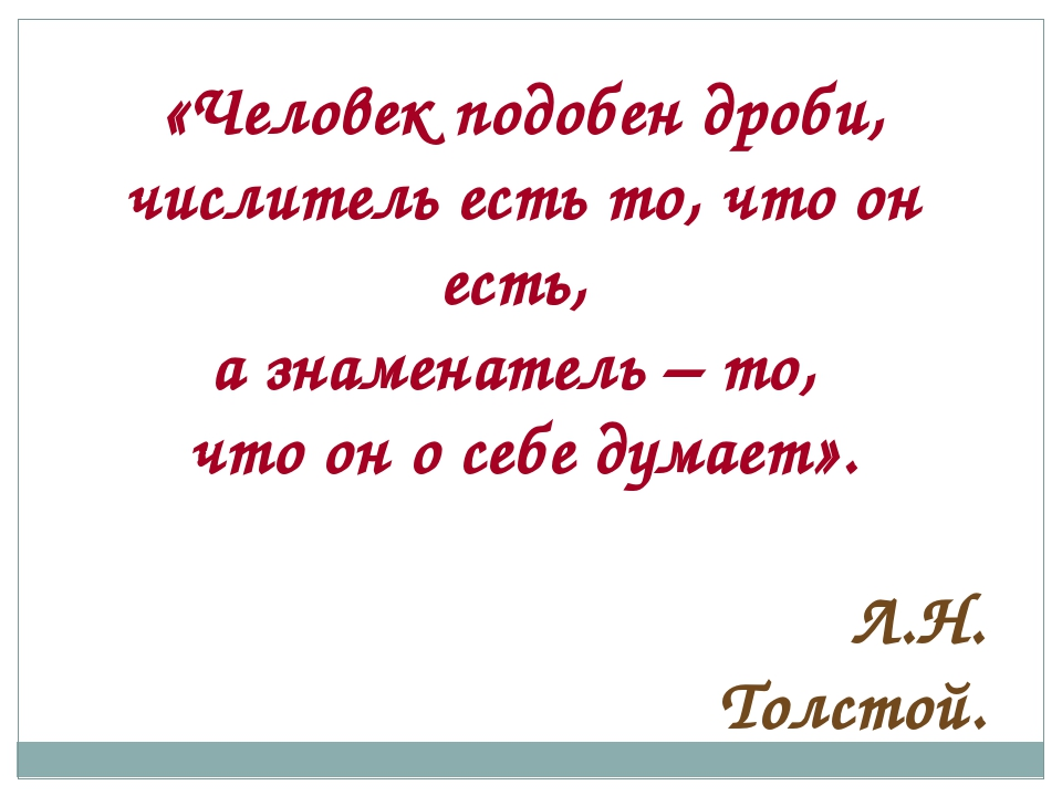 «Человек подобен дроби, числитель есть то, что он есть, а знаменатель – то, ч...
