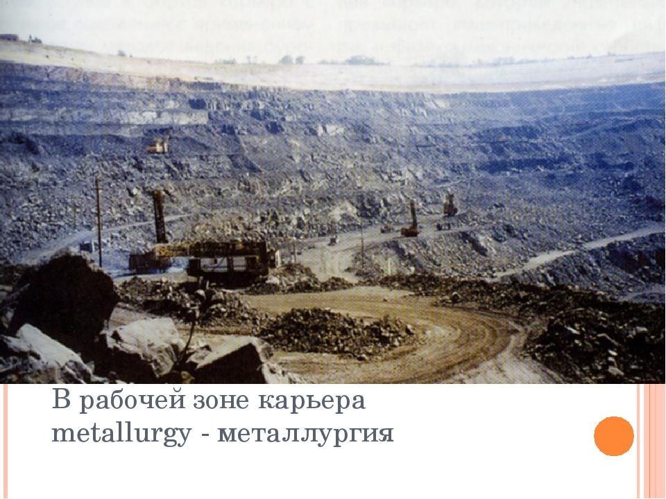 В рабочей зоне карьера metallurgy - металлургия