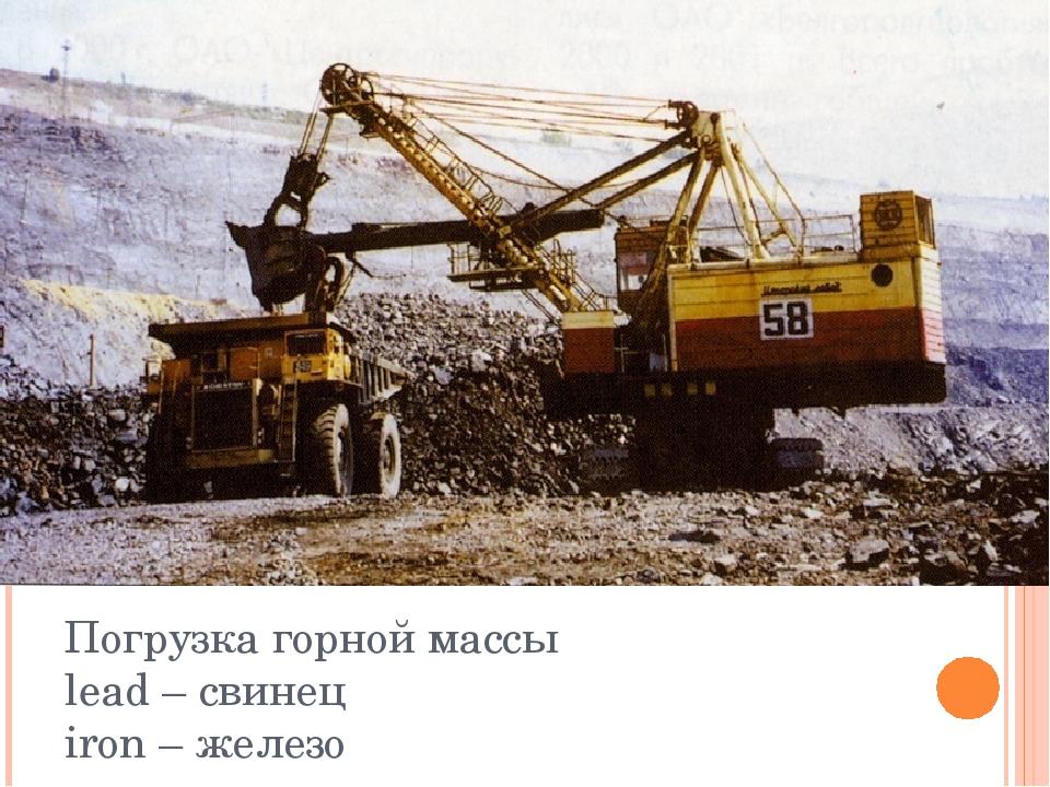 Погрузка горной массы lead – свинец iron – железо
