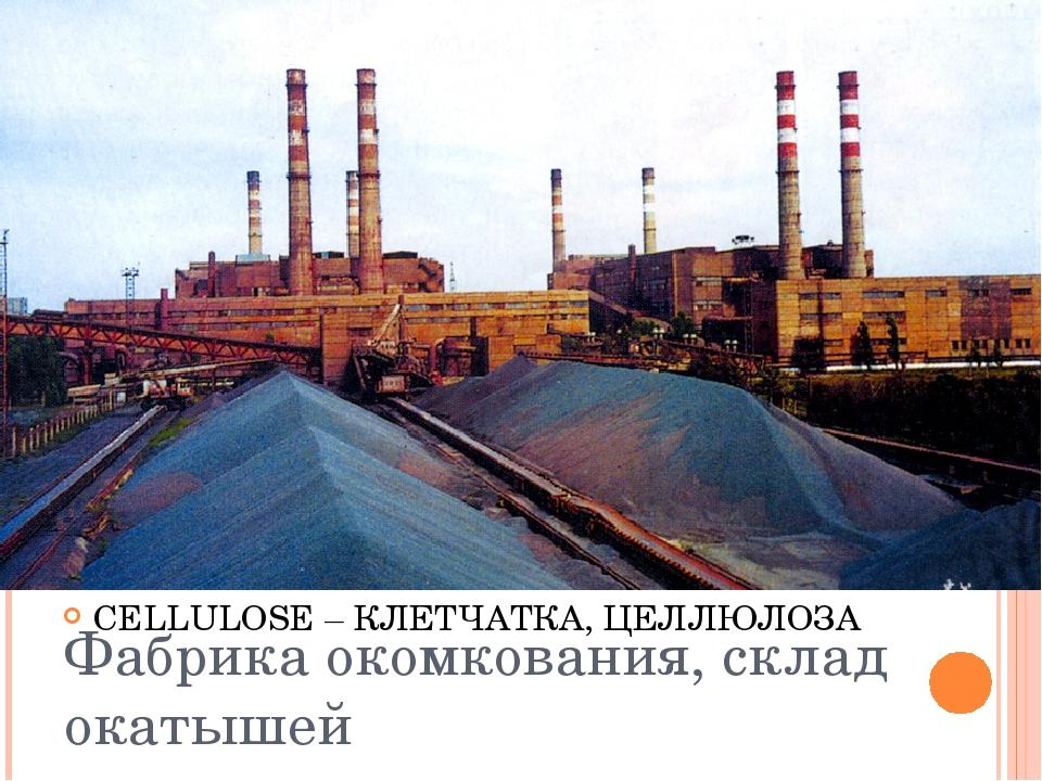 Фабрика окомкования, склад окатышей CELLULOSE – КЛЕТЧАТКА, ЦЕЛЛЮЛОЗА