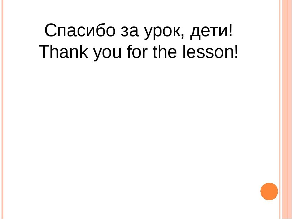 Спасибо за урок, дети! Thank you for the lesson!