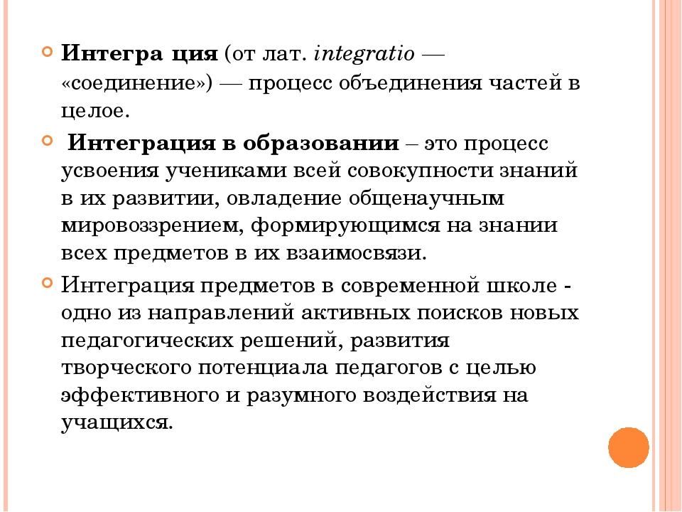 Интегра́ция(отлат.integratio— «соединение»)— процесс объединения частей...