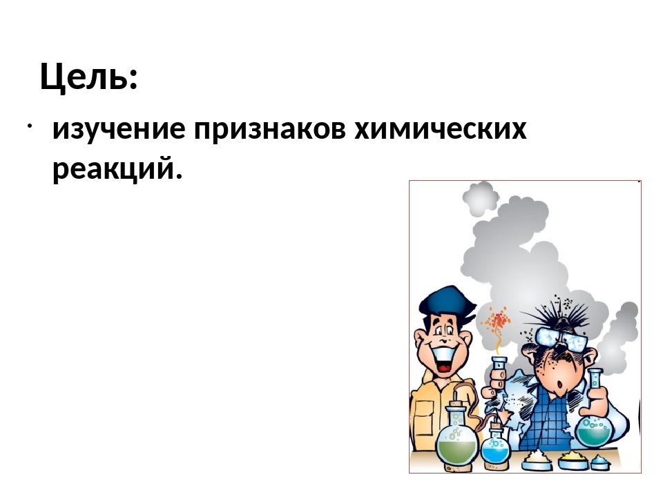 Цель: изучение признаков химических реакций.