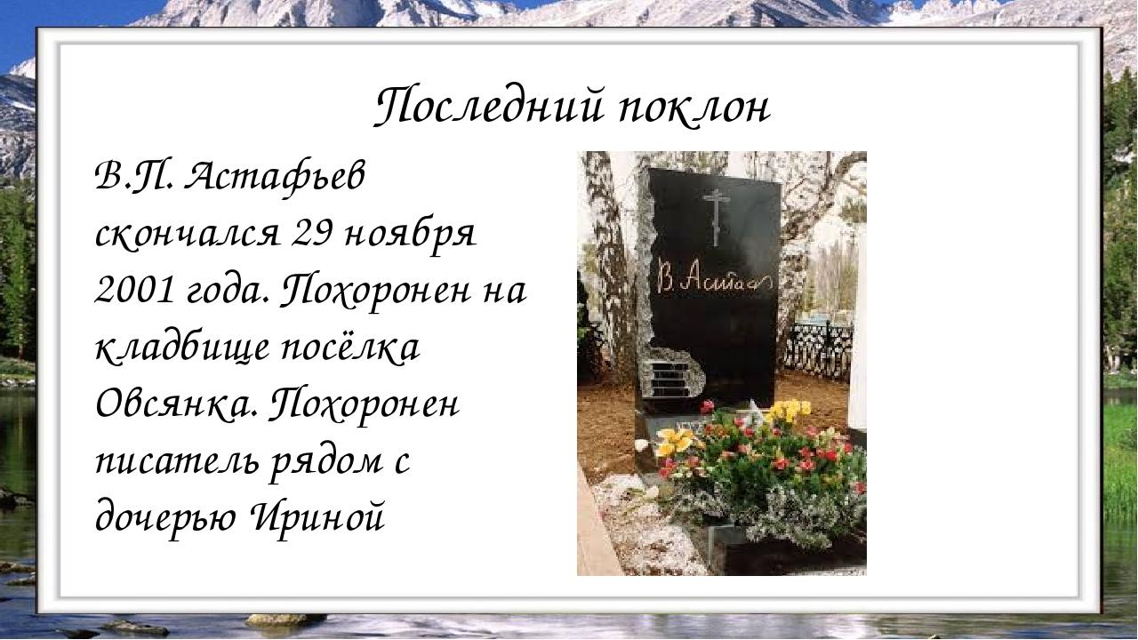 В.П. Астафьев скончался 29 ноября 2001 года. Похоронен на кладбище посёлка Ов...