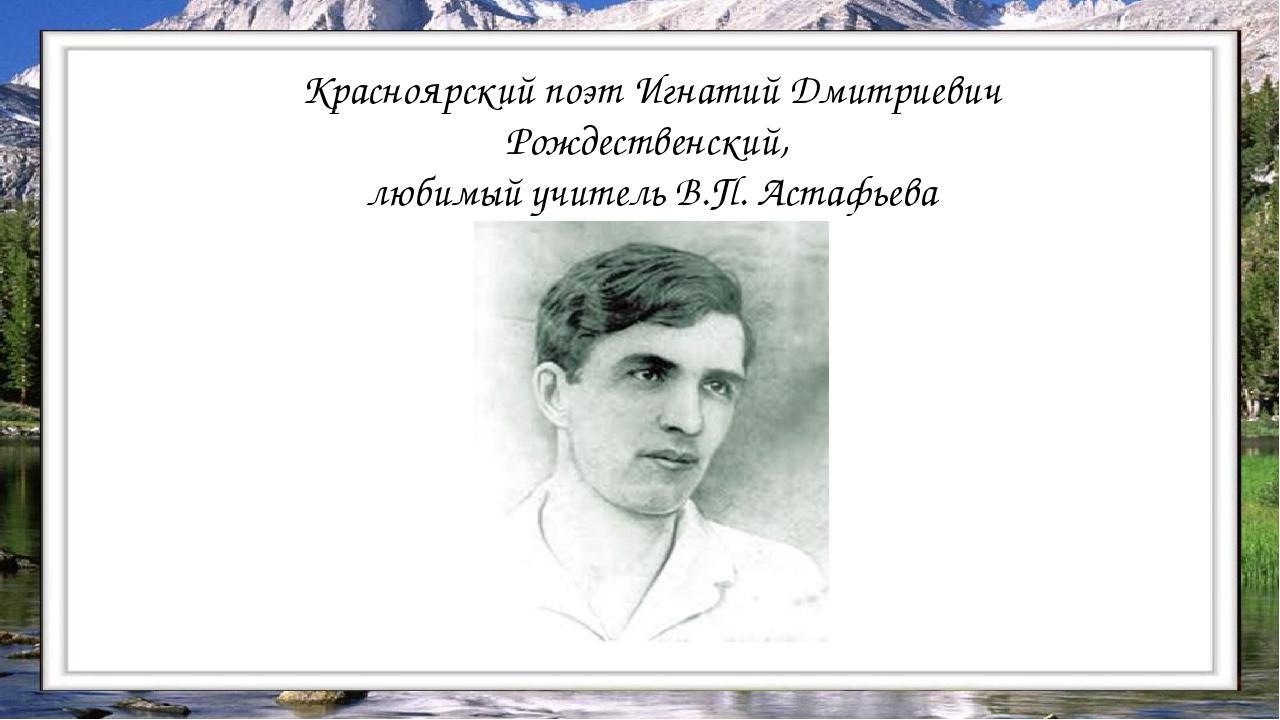 Красноярский поэт Игнатий Дмитриевич Рождественский, любимый учитель В.П. Аст...