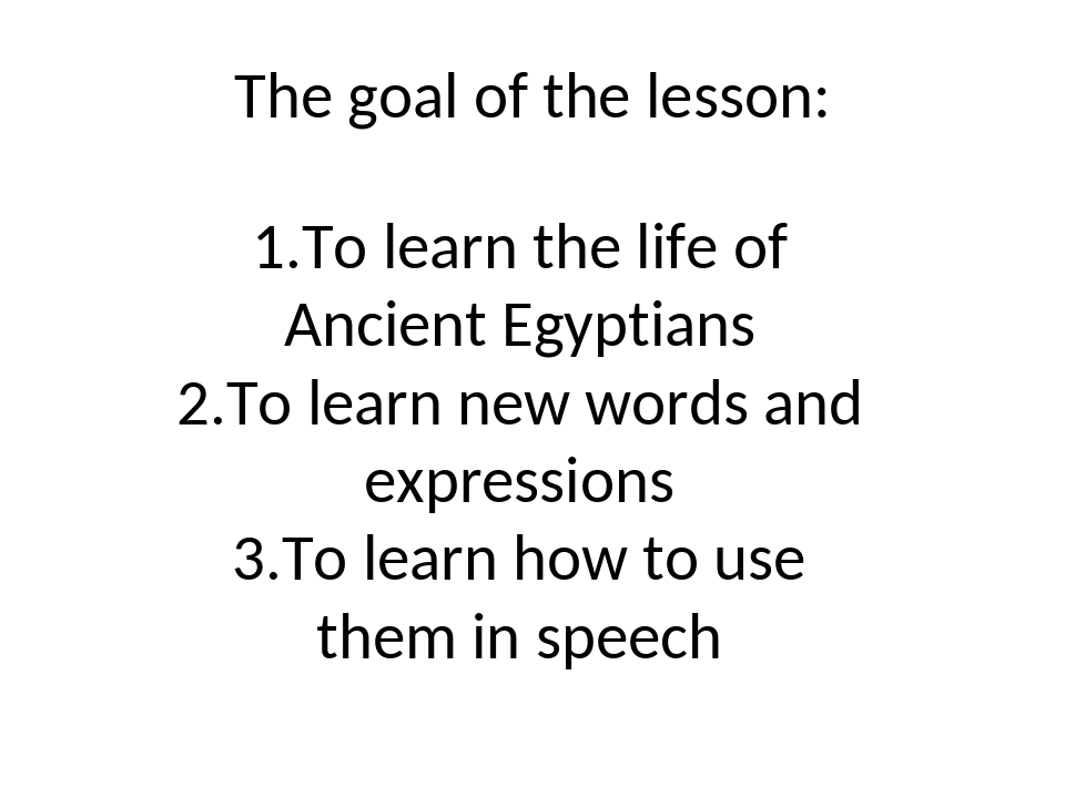 The goal of the lesson: 1.To learn the life of Ancient Egyptians 2.To learn n...