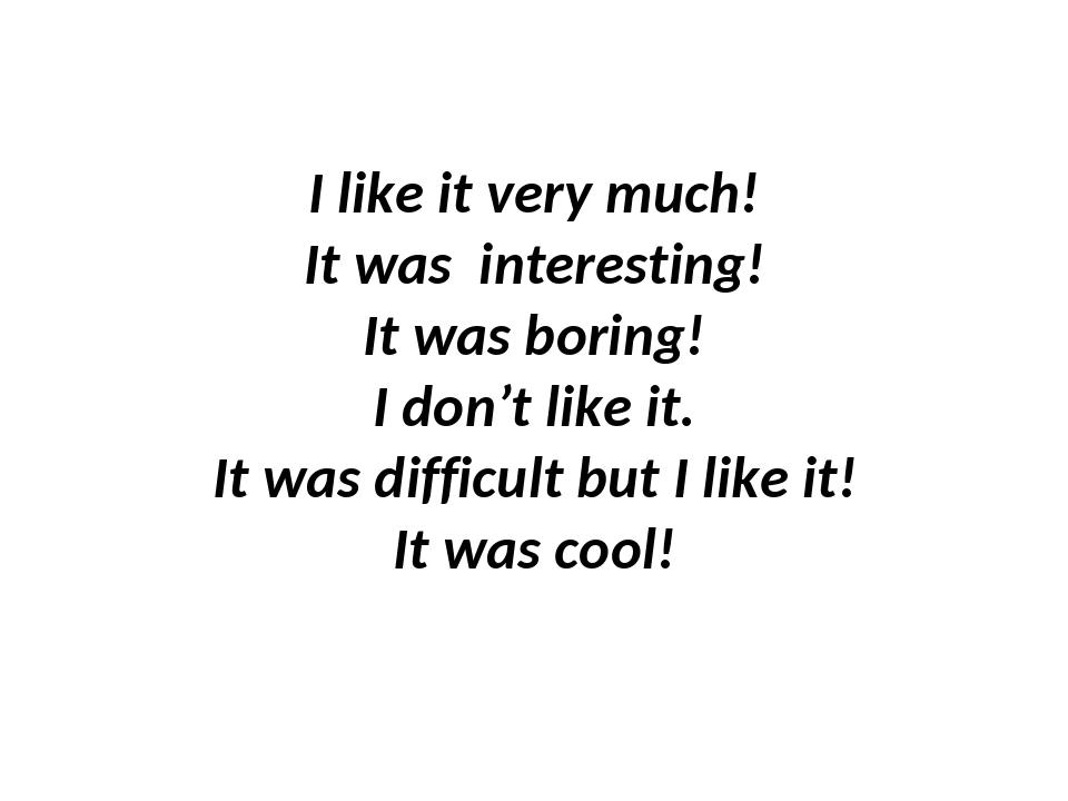 I like it very much! It was interesting! It was boring! I don't like it. It...