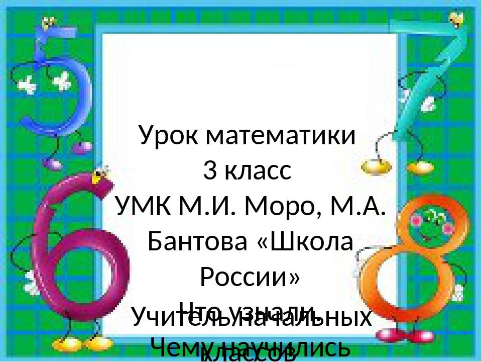 Урок математики 3 класс УМК М.И. Моро, М.А. Бантова «Школа России» Что узнали...