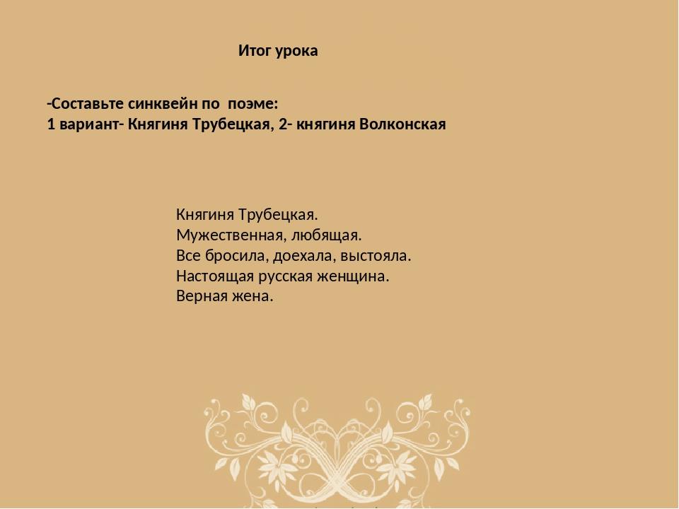 Итог урока -Составьте синквейн по поэме: 1 вариант- Княгиня Трубецкая, 2- кн...