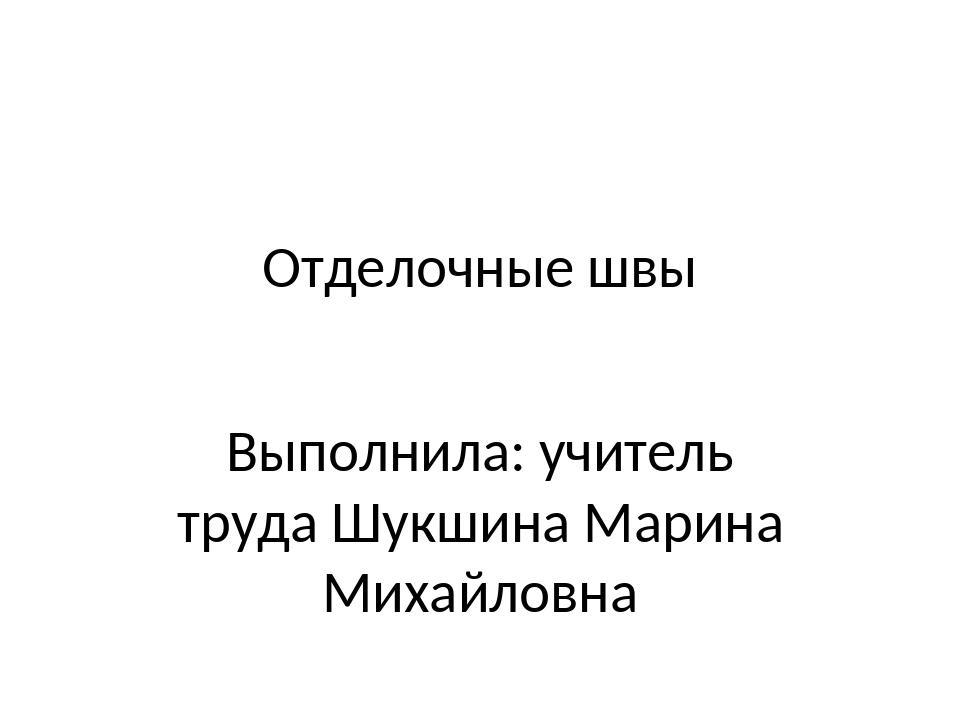Отделочные швы Выполнила: учитель труда Шукшина Марина Михайловна
